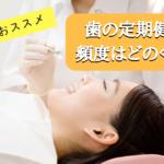 歯の定期健診の頻度はどれくらい?歯科医が勧めるタイミングとは?